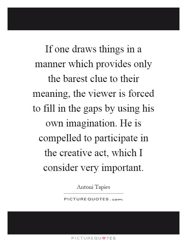 If one draws things in a manner which provides only the barest clue to their meaning, the viewer is forced to fill in the gaps by using his own imagination. He is compelled to participate in the creative act, which I consider very important Picture Quote #1