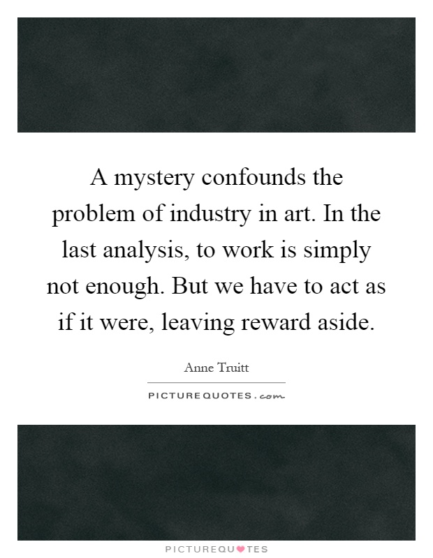 A mystery confounds the problem of industry in art. In the last analysis, to work is simply not enough. But we have to act as if it were, leaving reward aside Picture Quote #1