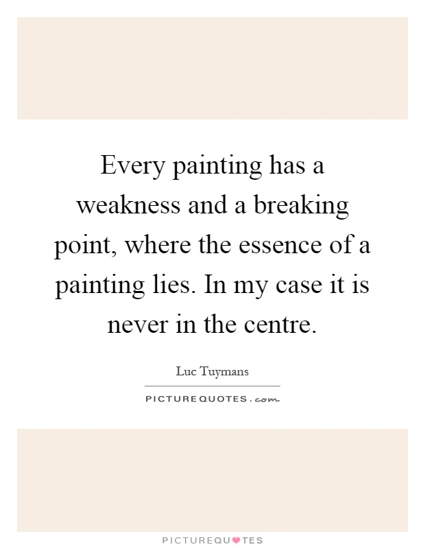 Every painting has a weakness and a breaking point, where the essence of a painting lies. In my case it is never in the centre Picture Quote #1