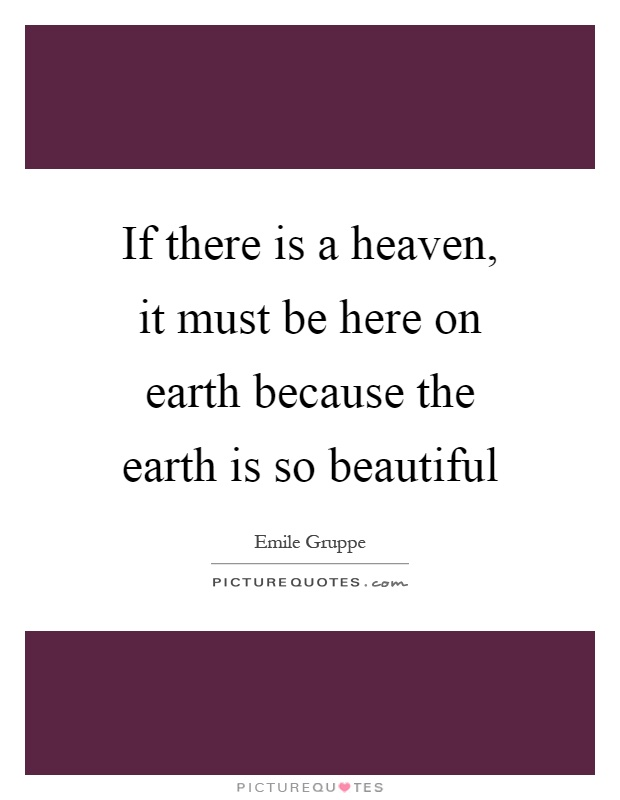 If there is a heaven, it must be here on earth because the earth is so beautiful Picture Quote #1