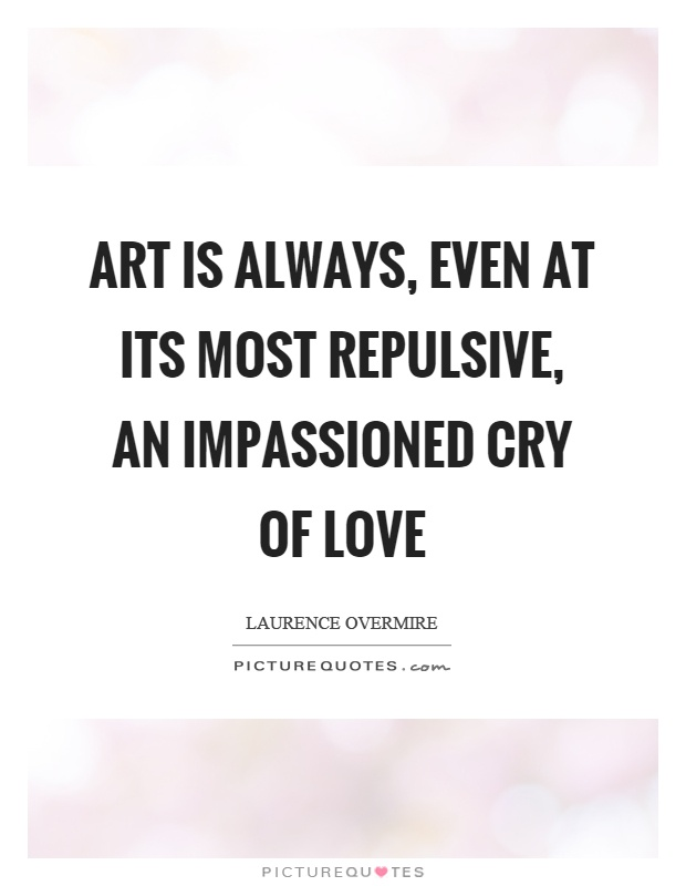 Art is always, even at its most repulsive, an impassioned cry of love Picture Quote #1