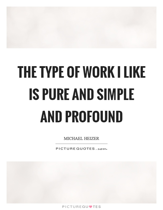 The type of work I like is pure and simple and profound Picture Quote #1