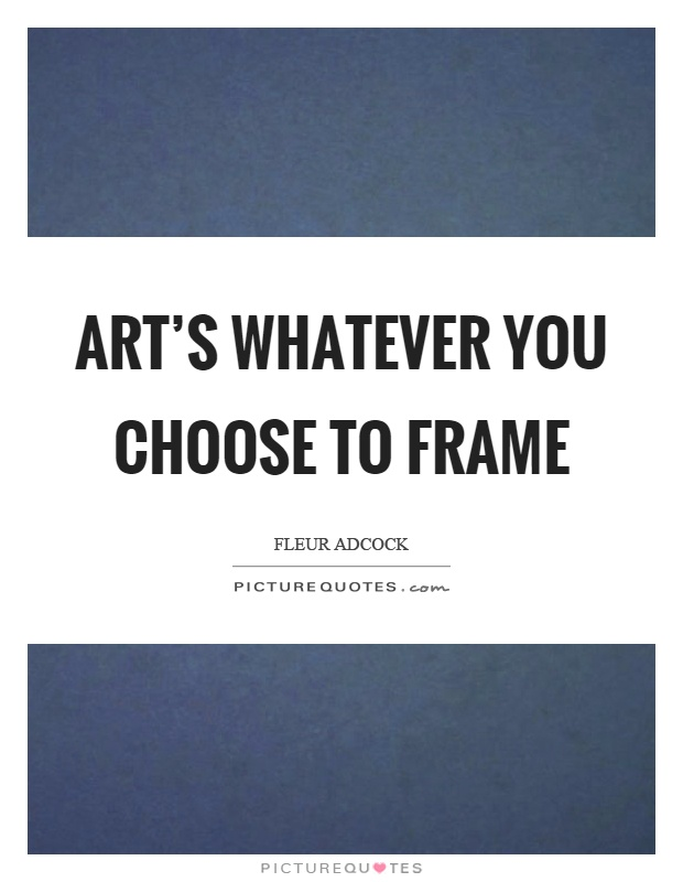 Art's whatever you choose to frame Picture Quote #1