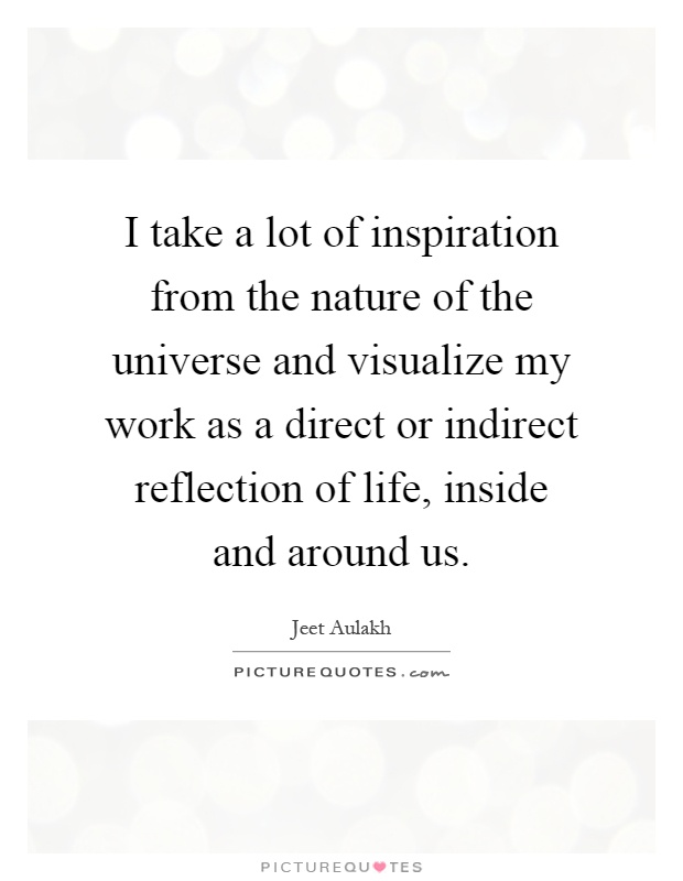 I take a lot of inspiration from the nature of the universe and visualize my work as a direct or indirect reflection of life, inside and around us Picture Quote #1
