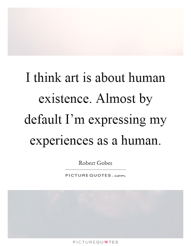 select one artwork that expresses human experience Like so many ideas, it is easy to understand the four levels of human experience, but not understanding them can be risky if we don't understand this idea, we might become stuck in the lower levels and never even realize the higher levels exist.