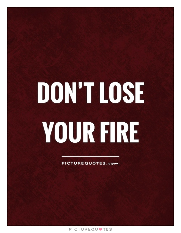 Don't lose your fire Picture Quote #1