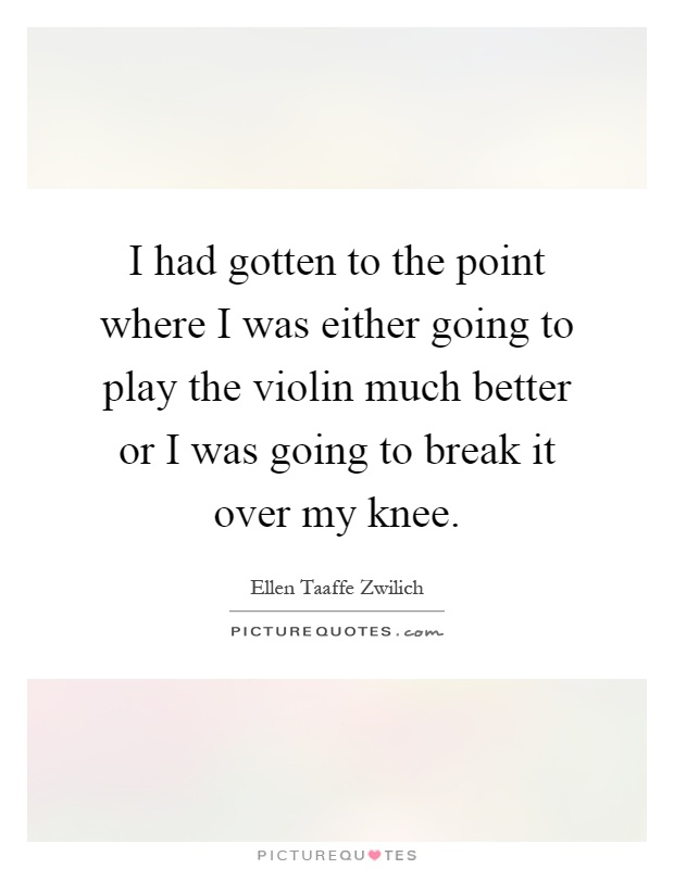 I had gotten to the point where I was either going to play the violin much better or I was going to break it over my knee Picture Quote #1