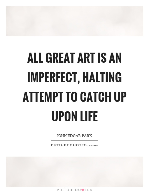 All great art is an imperfect, halting attempt to catch up upon life Picture Quote #1