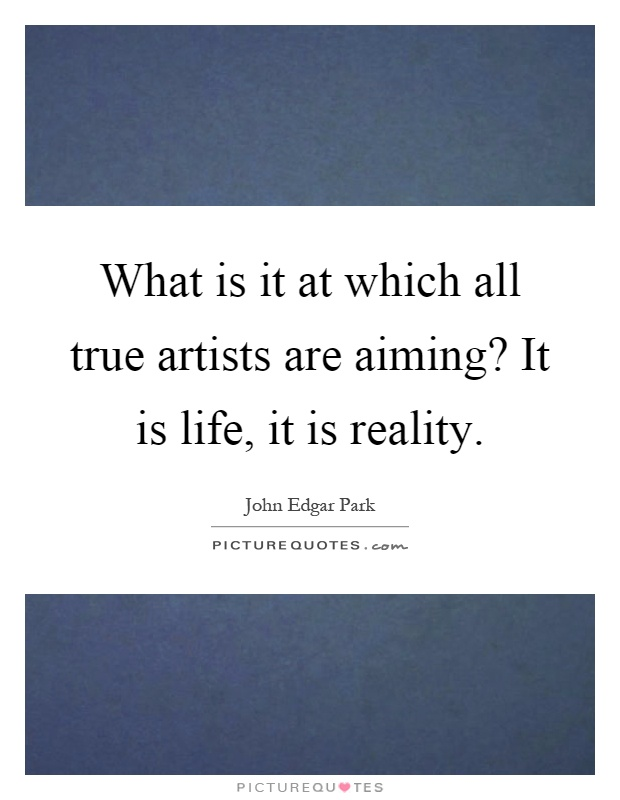 What is it at which all true artists are aiming? It is life, it is reality Picture Quote #1