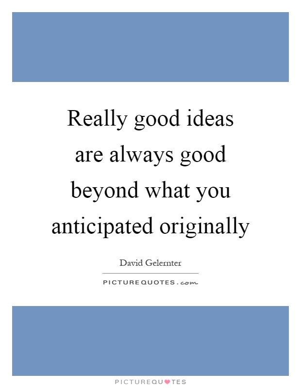 Really good ideas are always good beyond what you anticipated originally Picture Quote #1