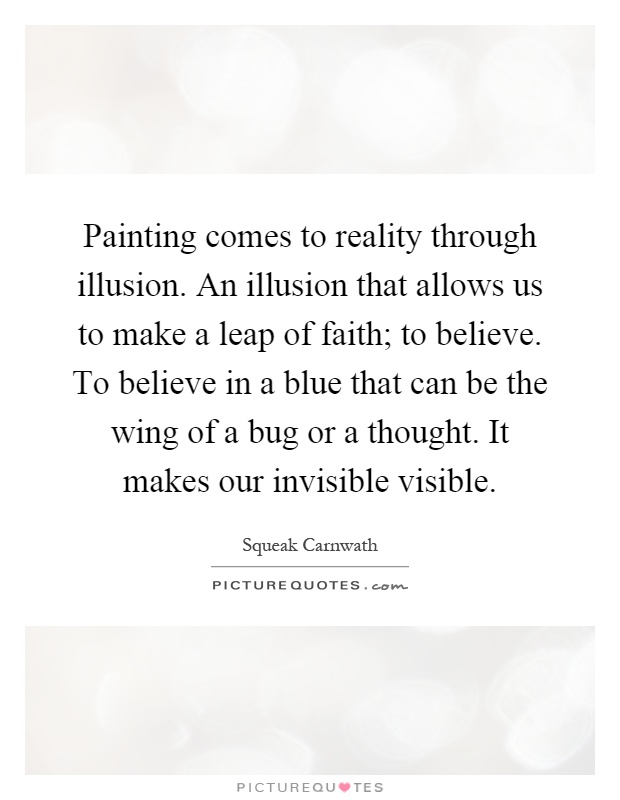 Painting comes to reality through illusion. An illusion that allows us to make a leap of faith; to believe. To believe in a blue that can be the wing of a bug or a thought. It makes our invisible visible Picture Quote #1