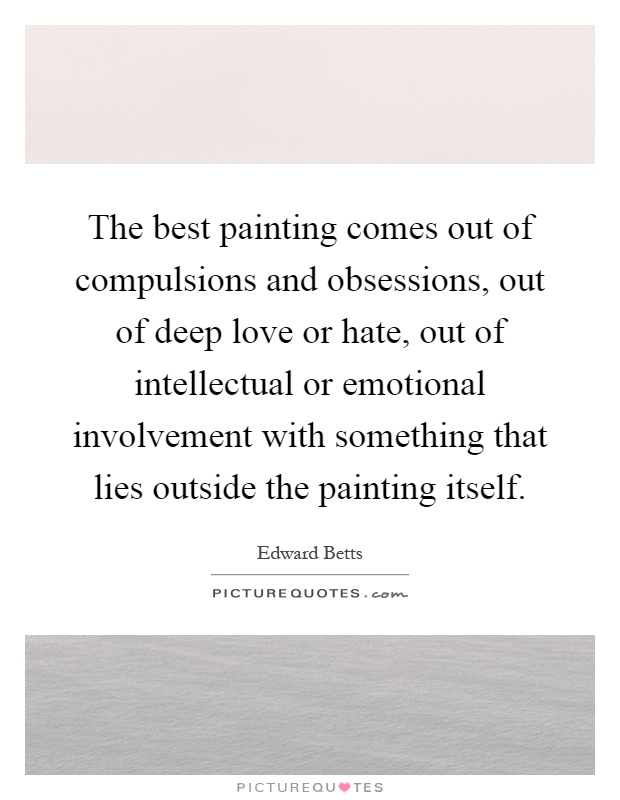 The best painting comes out of compulsions and obsessions, out of deep love or hate, out of intellectual or emotional involvement with something that lies outside the painting itself Picture Quote #1