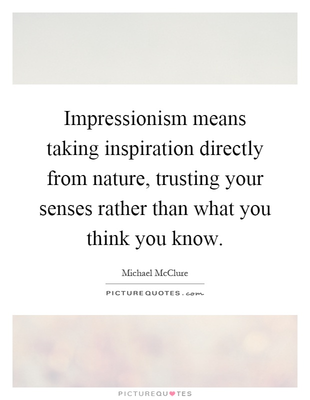 Impressionism means taking inspiration directly from nature, trusting your senses rather than what you think you know Picture Quote #1