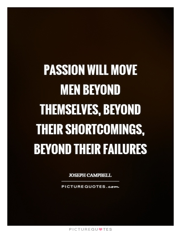 Passion will move men beyond themselves, beyond their shortcomings, beyond their failures Picture Quote #1