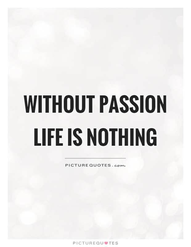 Without passion life is nothing Picture Quote #1