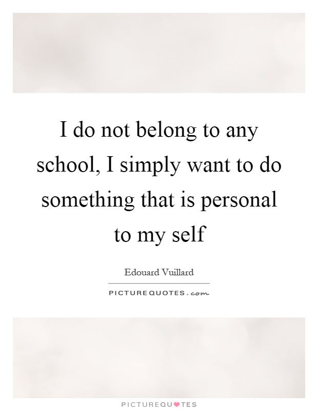 I do not belong to any school, I simply want to do something that is personal to my self Picture Quote #1
