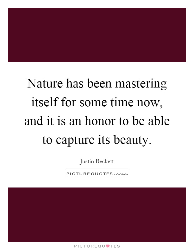 Nature has been mastering itself for some time now, and it is an honor to be able to capture its beauty Picture Quote #1