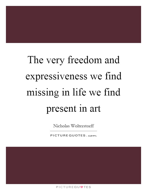 The very freedom and expressiveness we find missing in life we find present in art Picture Quote #1