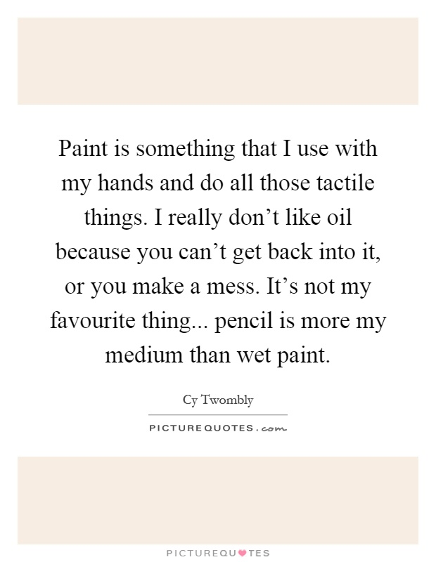 Paint is something that I use with my hands and do all those tactile things. I really don't like oil because you can't get back into it, or you make a mess. It's not my favourite thing... pencil is more my medium than wet paint Picture Quote #1