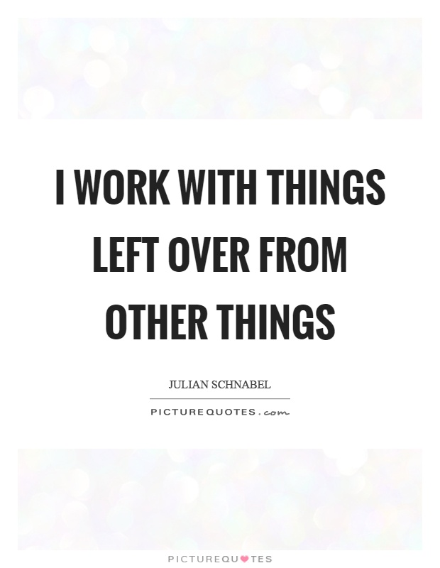 I work with things left over from other things Picture Quote #1