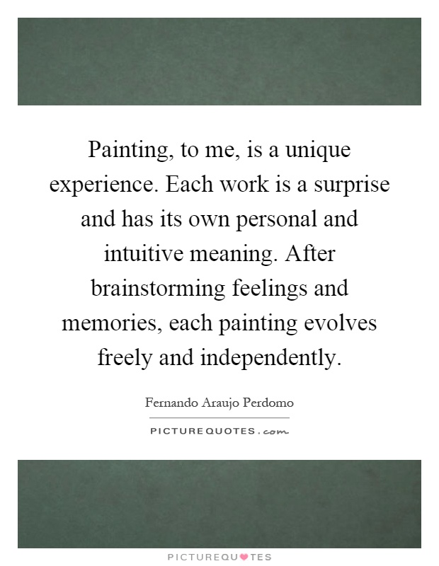 Painting, to me, is a unique experience. Each work is a surprise and has its own personal and intuitive meaning. After brainstorming feelings and memories, each painting evolves freely and independently Picture Quote #1