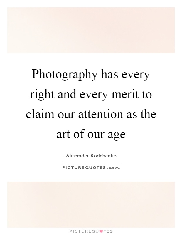 Photography has every right and every merit to claim our attention as the art of our age Picture Quote #1