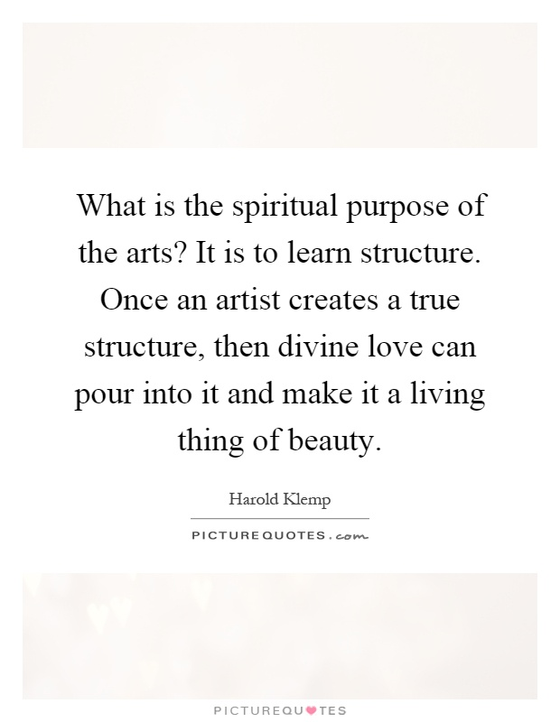 What is the spiritual purpose of the arts? It is to learn structure. Once an artist creates a true structure, then divine love can pour into it and make it a living thing of beauty Picture Quote #1