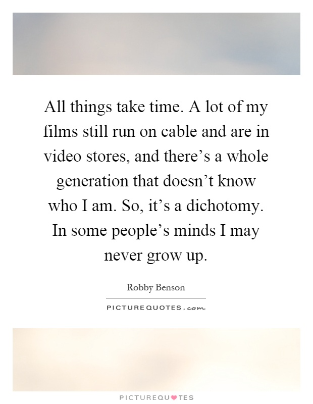 All things take time. A lot of my films still run on cable and are in video stores, and there's a whole generation that doesn't know who I am. So, it's a dichotomy. In some people's minds I may never grow up Picture Quote #1