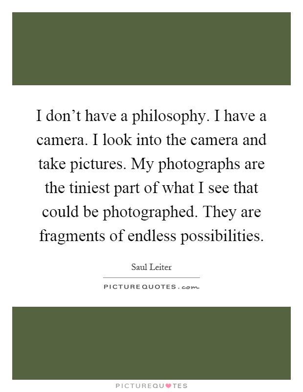I don't have a philosophy. I have a camera. I look into the camera and take pictures. My photographs are the tiniest part of what I see that could be photographed. They are fragments of endless possibilities Picture Quote #1