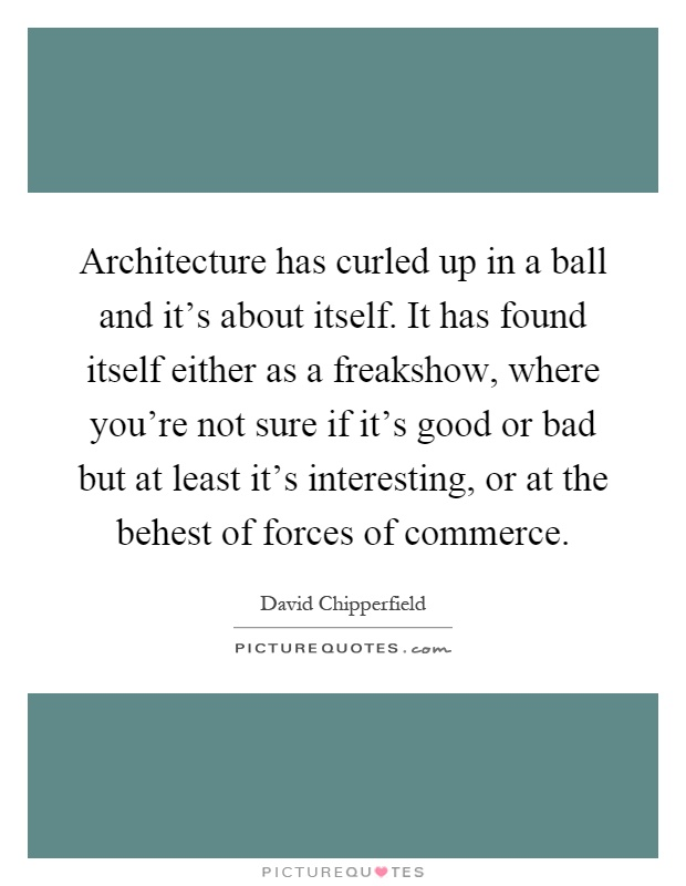Architecture has curled up in a ball and it's about itself. It has found itself either as a freakshow, where you're not sure if it's good or bad but at least it's interesting, or at the behest of forces of commerce Picture Quote #1
