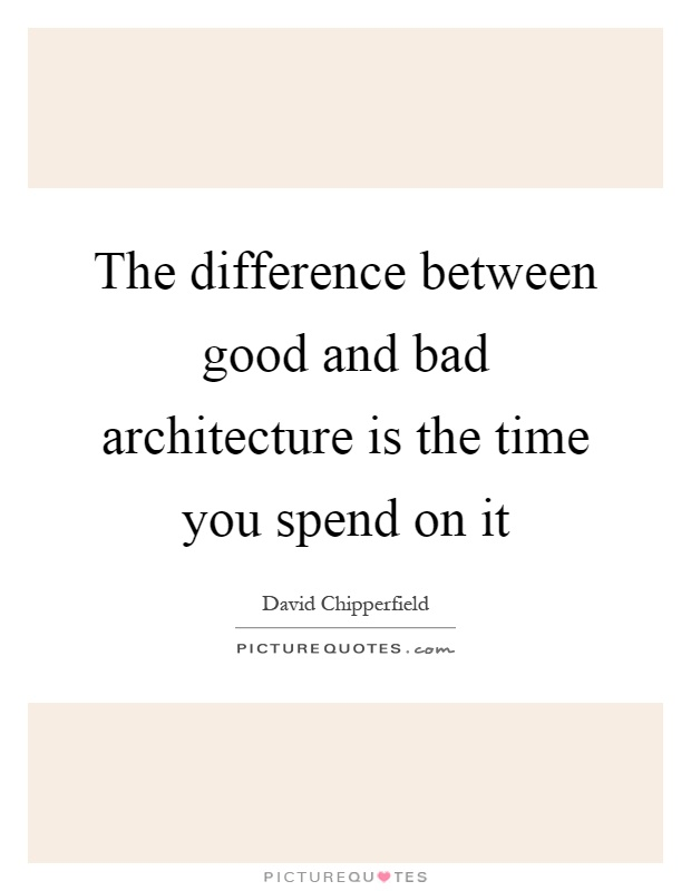 The difference between good and bad architecture is the time you spend on it Picture Quote #1