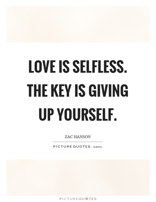 Love is selfless. The key is giving up yourself Picture Quote #1