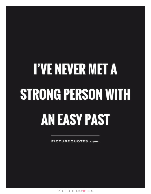 I've never met a strong person with an easy past Picture Quote #1