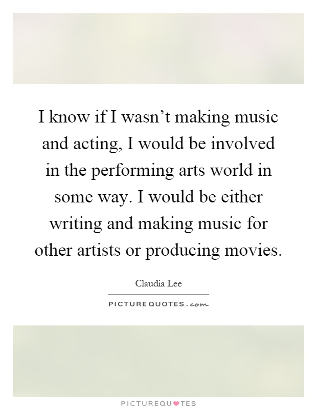 I know if I wasn't making music and acting, I would be involved in the performing arts world in some way. I would be either writing and making music for other artists or producing movies Picture Quote #1