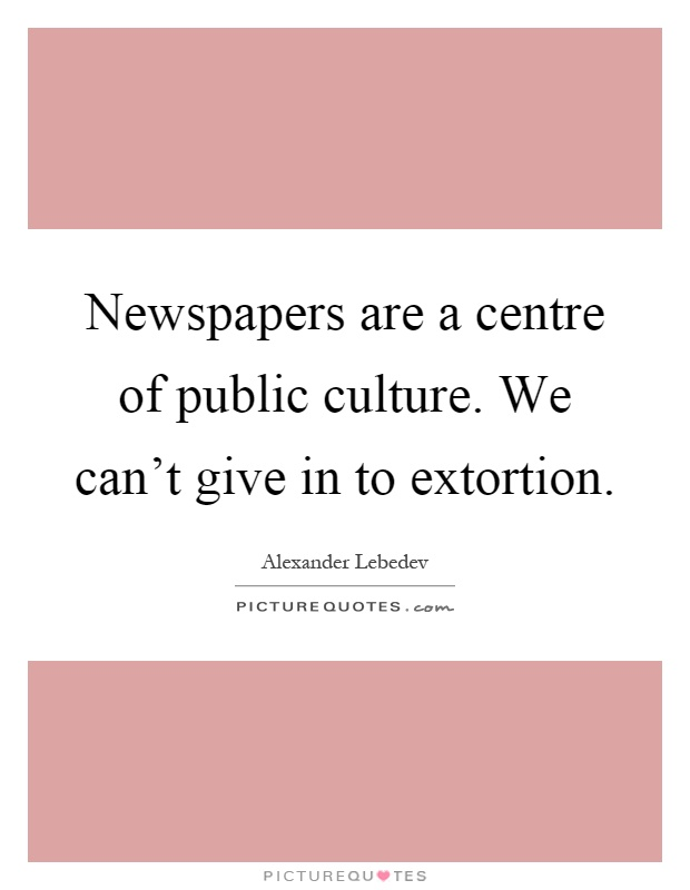 Newspapers are a centre of public culture. We can't give in to extortion Picture Quote #1