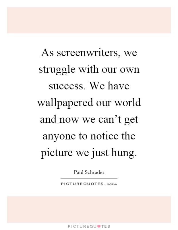 As screenwriters, we struggle with our own success. We have wallpapered our world and now we can't get anyone to notice the picture we just hung Picture Quote #1
