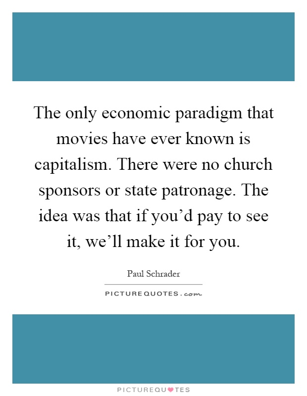 The only economic paradigm that movies have ever known is capitalism. There were no church sponsors or state patronage. The idea was that if you'd pay to see it, we'll make it for you Picture Quote #1
