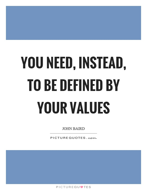 You need, instead, to be defined by your values Picture Quote #1