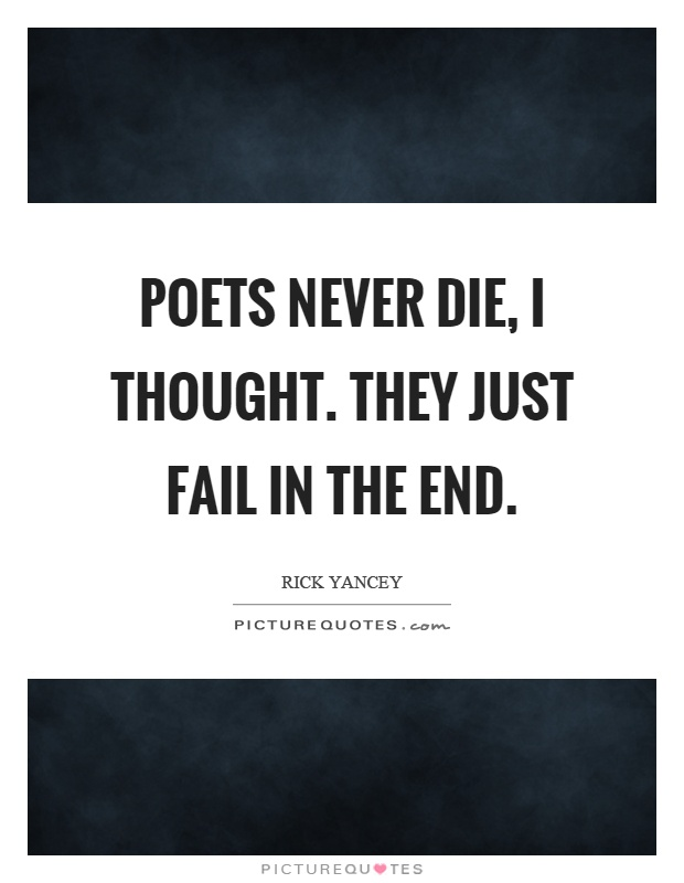 Poets never die, I thought. They just fail in the end Picture Quote #1