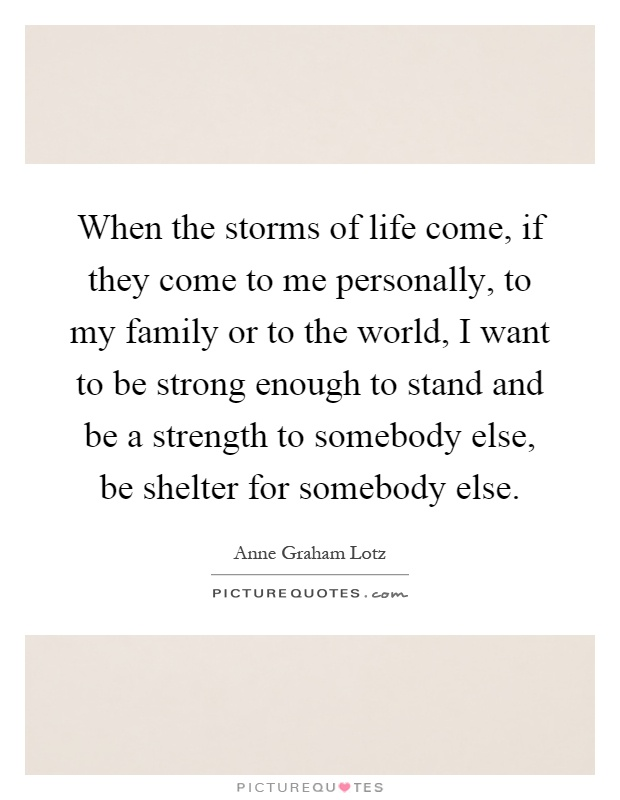 When the storms of life come, if they come to me personally, to my family or to the world, I want to be strong enough to stand and be a strength to somebody else, be shelter for somebody else Picture Quote #1