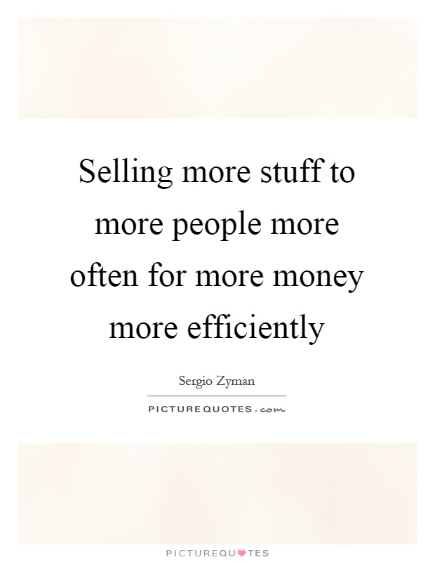 Selling more stuff to more people more often for more money more efficiently Picture Quote #1