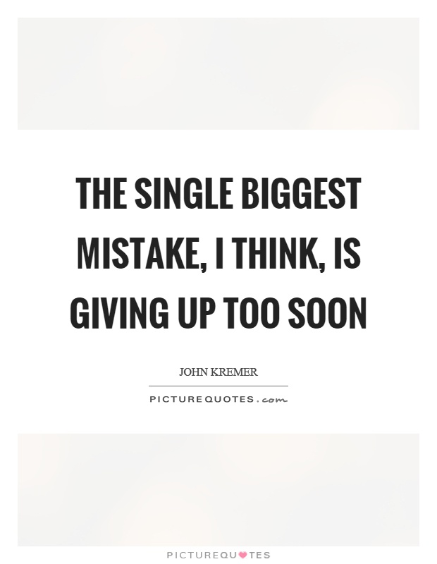 The single biggest mistake, I think, is giving up too soon Picture Quote #1