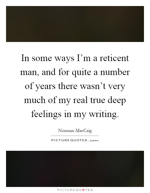In some ways I'm a reticent man, and for quite a number of years there wasn't very much of my real true deep feelings in my writing Picture Quote #1