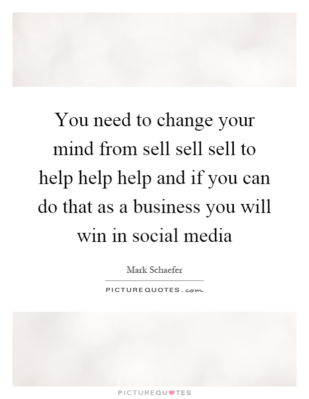 You need to change your mind from sell sell sell to help help help and if you can do that as a business you will win in social media Picture Quote #1