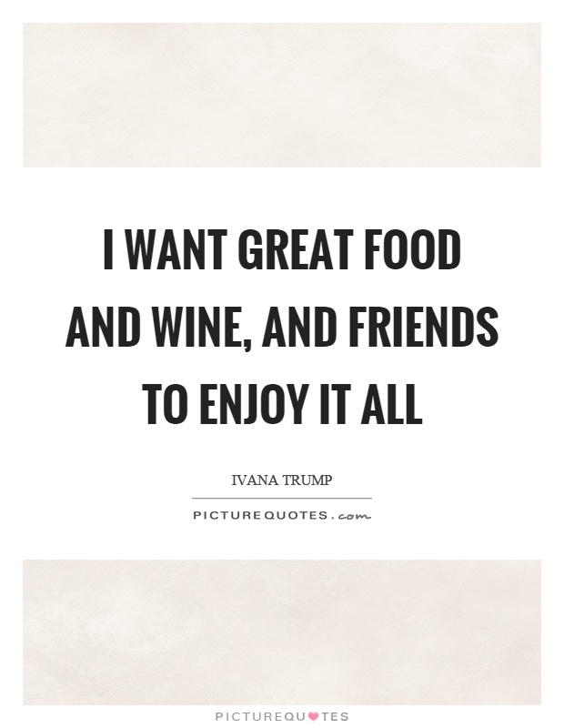 I want great food and wine, and friends to enjoy it all Picture Quote #1