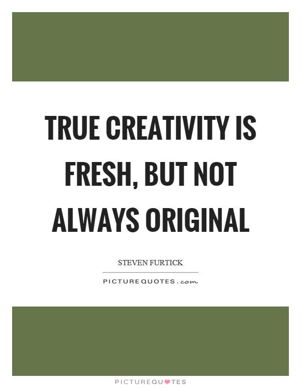 True creativity is fresh, but not always original Picture Quote #1
