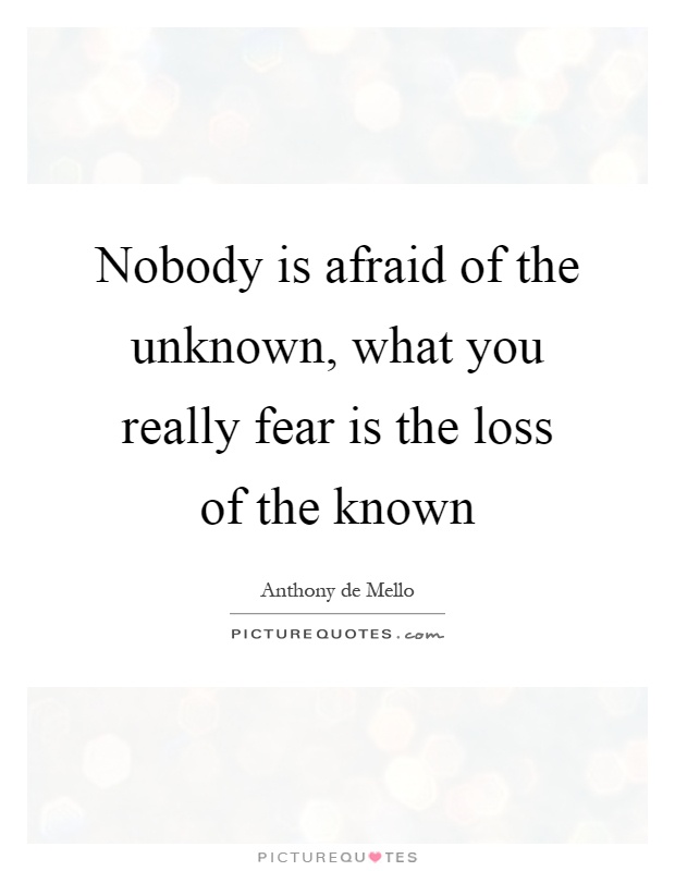 Nobody is afraid of the unknown, what you really fear is the loss of the known Picture Quote #1