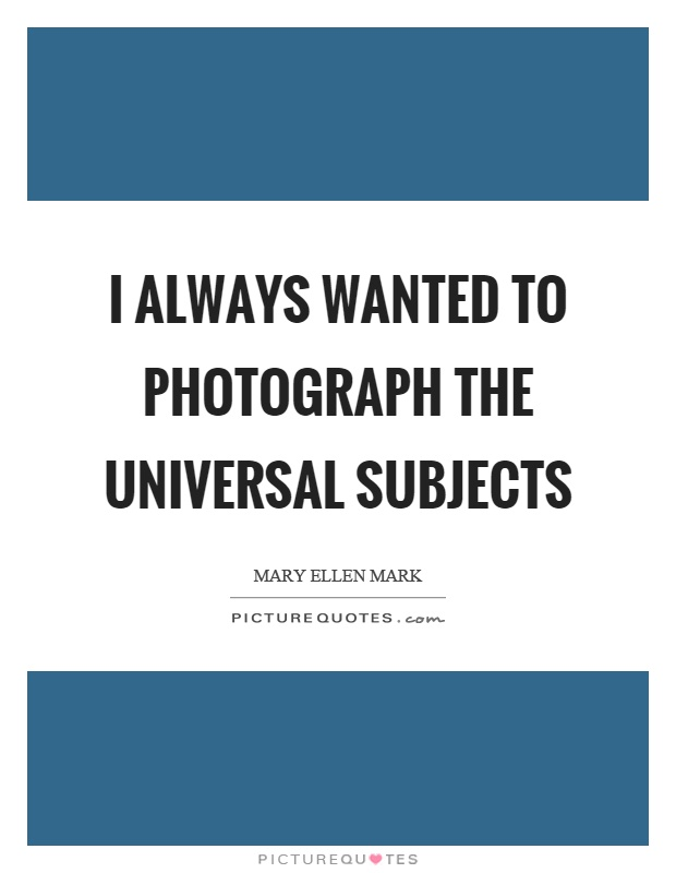 I always wanted to photograph the universal subjects Picture Quote #1