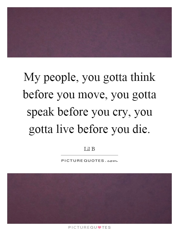 My people, you gotta think before you move, you gotta speak before you cry, you gotta live before you die Picture Quote #1