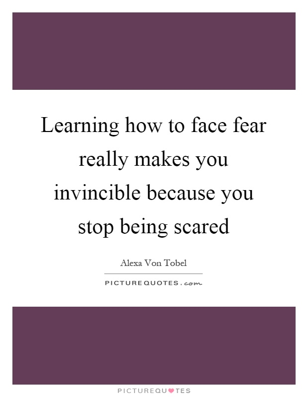 Learning how to face fear really makes you invincible because you stop being scared Picture Quote #1